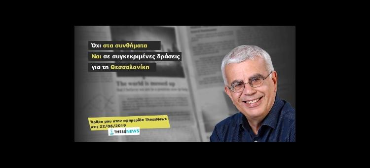 Όχι στα συνθήματα, ναι σε συγκεκριμένες δράσεις για τη Θεσσαλονίκη. (Άρθρο στην εφημερίδα ThessNews, 22-06-2019)