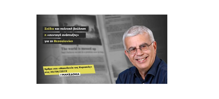 Σχέδιο και πολιτική βούληση η «συνταγή ανάπτυξης» για τη Θεσσαλονίκη (Άρθρο στη «Μακεδονία της Κυριακής», 30-06-2019)